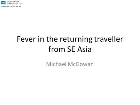 Fever in the returning traveller from SE Asia Michael McGowan.