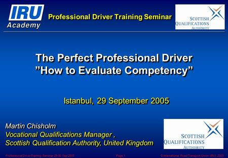 © International Road Transport Union (IRU) 2005Professional Driver Training Seminar 29-30 Sep 2005Page 1 Professional Driver Training Seminar The Perfect.
