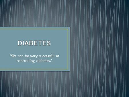 We can be very successful at controlling diabetes.