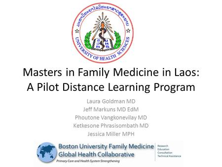 Masters in Family Medicine in Laos: A Pilot Distance Learning Program Laura Goldman MD Jeff Markuns MD EdM Phoutone Vangkonevilay MD Ketkesone Phrasisombath.