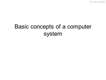 Basic concepts of a computer system V1.0 (21/11/2005)