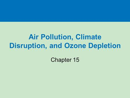 Air Pollution, Climate Disruption, and <strong>Ozone</strong> <strong>Depletion</strong> Chapter 15.