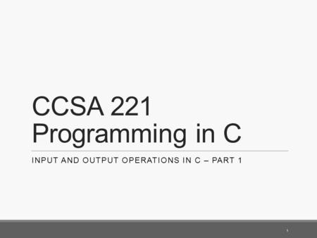 CCSA 221 Programming in C INPUT AND OUTPUT OPERATIONS IN C – PART 1 1.