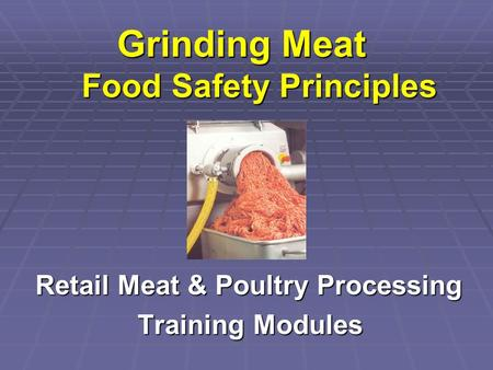 Grinding Meat Food Safety Principles Retail Meat & Poultry Processing Retail Meat & Poultry Processing Training Modules Training Modules.