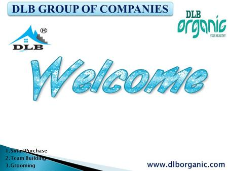 1.SmartPurchase 2.Team Building 3.Grooming www.dlborganic.com DLB GROUP OF COMPANIES.