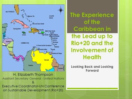 The Experience of the Caribbean in the Lead up to Rio+20 and the Involvement of Health Looking Back and Looking Forward H. Elizabeth Thompson Assistant.