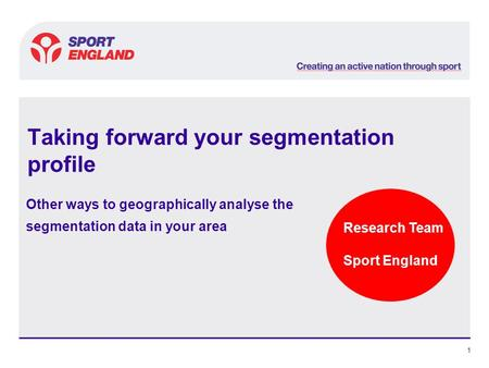 Research Team Sport England 1 Taking forward your segmentation profile Other ways to geographically analyse the segmentation data in your area.