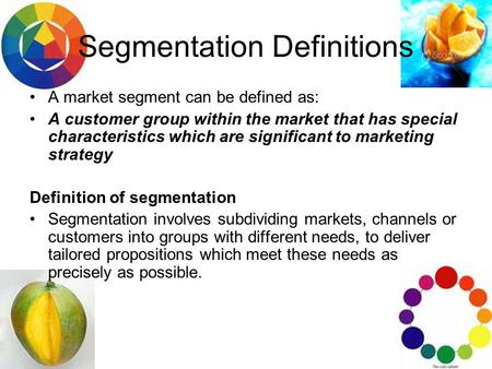 Segmentation Definitions A market segment can be defined as: A customer group within the market that has special characteristics which are significant.