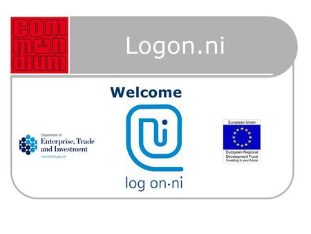 Logon.ni Welcome. Introduction  Free Advisory Service established by Department of Enterprise, Trade and Investment  Financed under the European Regional.