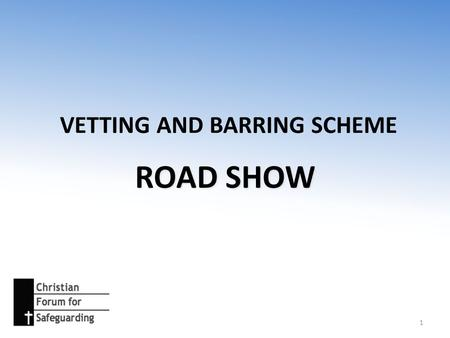 VETTING AND BARRING SCHEME ROAD SHOW 1. PROGRAM 1.Introduction to the scheme – context, scope and process 2.How it applies in practice – some exercises.