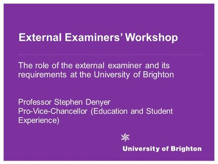 External Examiners' Workshop The role of the external examiner and its requirements at the University of Brighton Professor Stephen Denyer Pro-Vice-Chancellor.