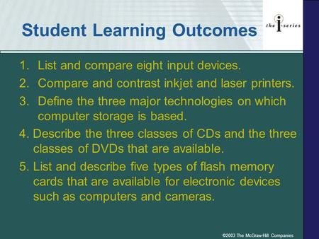 ©2003 The McGraw-Hill Companies Student Learning Outcomes 1.List and compare eight input devices. 2.Compare and contrast inkjet and laser printers. 3.Define.