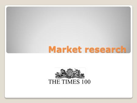 Market research THE TIMES 100. Market research Market research is the process of gathering and interpreting data about customers and competitors within.