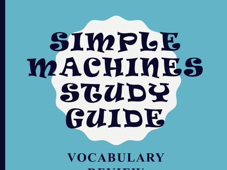 SIMPLE MACHINES STUDY GUIDE VOCABULARY REVIEW. ESSENTIAL VOCABULARY 1. Input force – A force you apply to a simple machine. 2. Efficiency – Ability of.