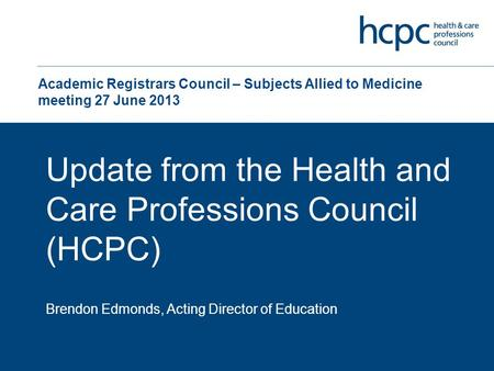 Academic Registrars Council – Subjects Allied to Medicine meeting 27 June 2013 Update from the Health and Care Professions Council (HCPC) Brendon Edmonds,