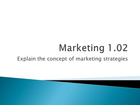 Explain the concept of marketing strategies.  A goal is an objective you plan to fulfill  Determine where your firm needs to be by a particular date.