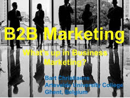 B2B Marketing What's up in Business Marketing? Bart Christiaens Artevelde University College Ghent, Belgium.