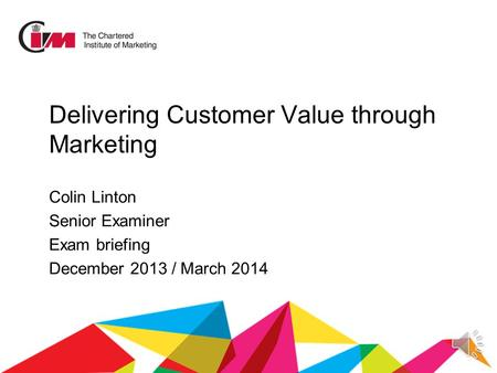 Delivering Customer Value through Marketing Colin Linton Senior Examiner Exam briefing December 2013 / March 2014.