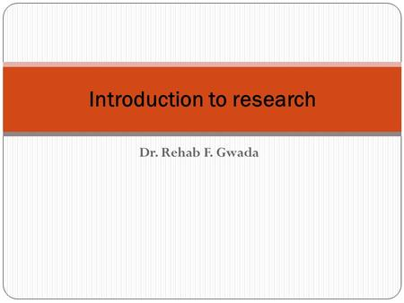Dr. Rehab F. Gwada Introduction to research. Objectives of the Lecture The student at the end of this lecture should Know The Definition of research Reasons.