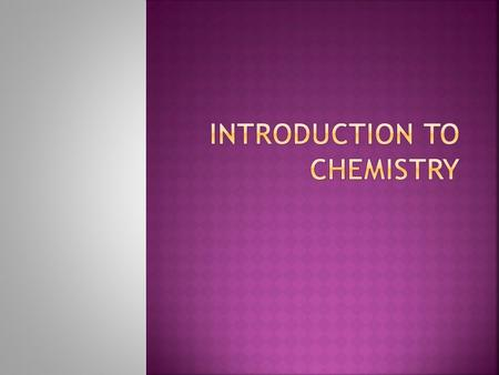 Composition of Matter (What stuff is made up of) WHAT IS CHEMISTRY??? AND Changes that occur to that matter By definition, Chemistry is the study of: