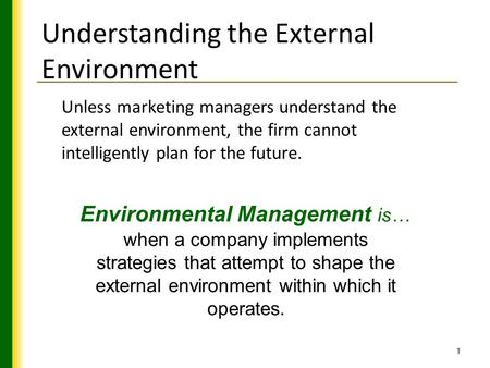 1 Understanding the External Environment Unless marketing managers understand the external environment, the firm cannot intelligently plan for the future.