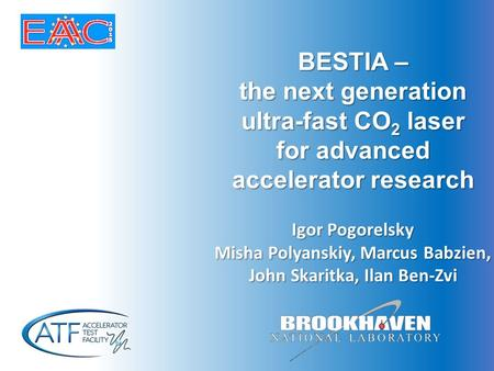 BESTIA – the next generation ultra-fast CO 2 laser for advanced accelerator research Igor Pogorelsky Misha Polyanskiy, Marcus Babzien, John Skaritka, Ilan.