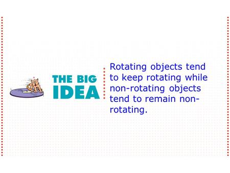 Rotating objects tend to keep rotating while non-rotating objects tend to remain non- rotating.
