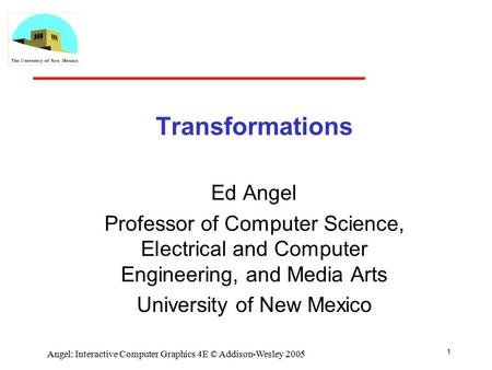 1 Angel: Interactive Computer Graphics 4E © Addison-Wesley 2005 Transformations Ed Angel Professor of Computer Science, Electrical and Computer Engineering,