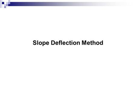 Slope Deflection Method. All structures must satisfy: Load-displacement relationship Equilibrium of forces Compatibility of displacements.