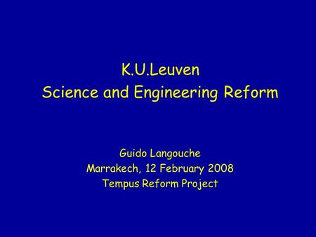 K.U.Leuven Science and Engineering Reform Guido Langouche Marrakech, 12 February 2008 Tempus Reform Project.