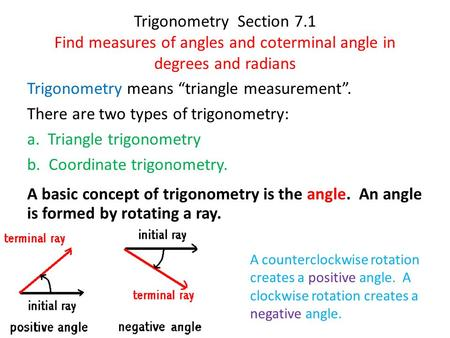 "Trigonometry Section 7.1 Find measures of angles and coterminal angle in degrees and radians Trigonometry means ""triangle measurement"". There are two types."