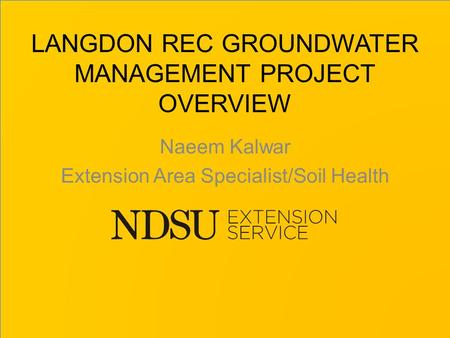 LANGDON REC GROUNDWATER MANAGEMENT PROJECT OVERVIEW Naeem Kalwar Extension Area Specialist/Soil Health.