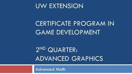 UW EXTENSION CERTIFICATE PROGRAM IN GAME DEVELOPMENT 2 ND QUARTER: ADVANCED GRAPHICS Advanced Math.