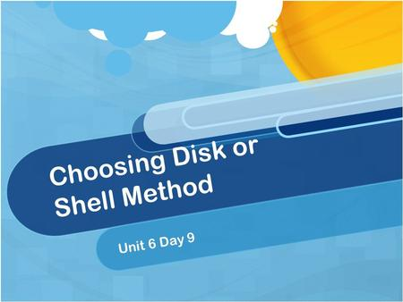 Choosing Disk or Shell Method Unit 6 Day 9. Do Now Give the following formulas for a horizontal axis of rotation. Disk method Washer method Shell method.