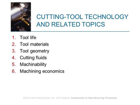 CUTTING-TOOL TECHNOLOGY AND RELATED TOPICS 1.Tool life 2.Tool materials 3.Tool geometry 4.Cutting fluids 5.Machinability 6.Machining economics ©2012 John.