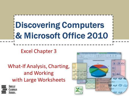 Excel Chapter 3 What-If Analysis, Charting, and Working with Large Worksheets Discovering Computers & Microsoft Office 2010.