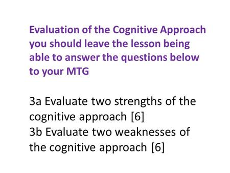 Evaluation of the Cognitive Approach you should leave the lesson being able to answer the questions below to your MTG 3a Evaluate two strengths of the.