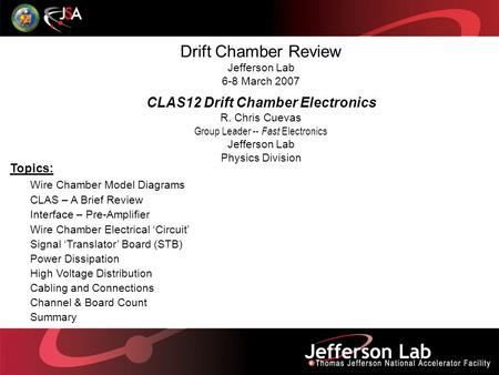 Drift Chamber Review Jefferson Lab 6-8 March 2007 CLAS12 Drift Chamber Electronics R. Chris Cuevas Group Leader -- Fast Electronics Jefferson Lab Physics.