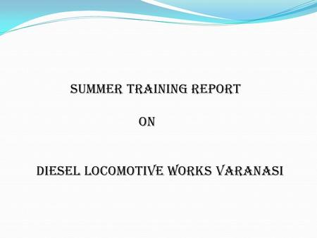 Summer training report on <strong>diesel</strong> locomotive works Varanasi.