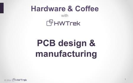 © 2016 1 Hardware & Coffee with PCB design & manufacturing.