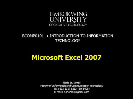 Microsoft Excel 2007 Noris Bt. Ismail Faculty of Information and Communication Technology Tel : 603 8317 8333 (Ext 8408)   BCOMP0101.