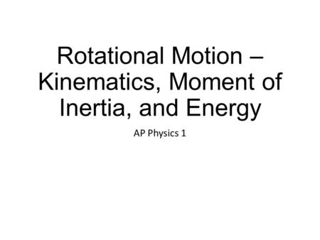 Rotational Motion – Kinematics, Moment of Inertia, and Energy AP Physics 1.