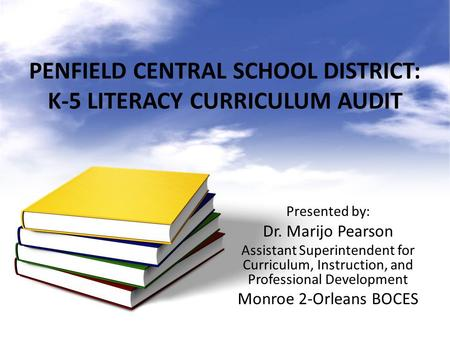 PENFIELD CENTRAL SCHOOL DISTRICT: K-5 LITERACY CURRICULUM AUDIT Presented by: Dr. Marijo Pearson Assistant Superintendent for Curriculum, Instruction,