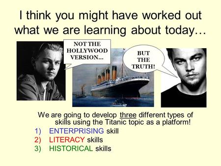 I think you might have worked out what we are learning about today… We are going to develop three different types of skills using the Titanic topic as.