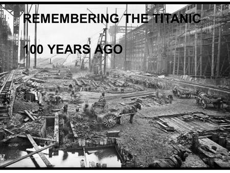 REMEMBERING THE TITANIC 100 YEARS AGO. On April 10, 1912 excitement was the air. Passengers were preparing to Sail from Southampton, England, on the biggest.