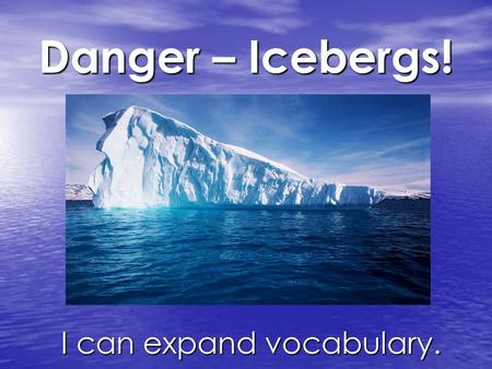 Danger – Icebergs! I can expand vocabulary. I can expand vocabulary.