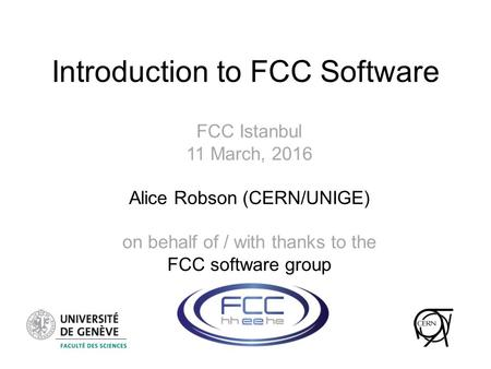 Introduction to FCC Software FCC Istanbul 11 March, 2016 Alice Robson (CERN/UNIGE) on behalf of / with thanks to the FCC software group.