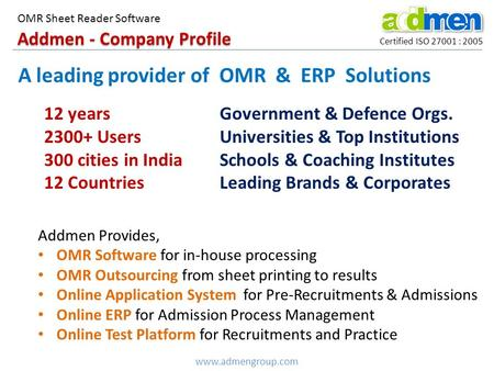 Addmen - Company Profile Certified ISO 27001 : 2005 OMR Sheet Reader Software www.admengroup.com A leading provider of OMR & ERP Solutions 12 years 2300+