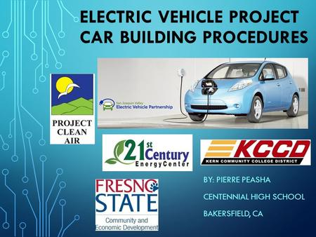 ELECTRIC VEHICLE PROJECT CAR BUILDING PROCEDURES BY: PIERRE PEASHA CENTENNIAL HIGH SCHOOL BAKERSFIELD, CA.