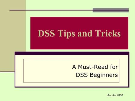 DSS Tips and Tricks A Must-Read for DSS Beginners Rev. Apr 2008.